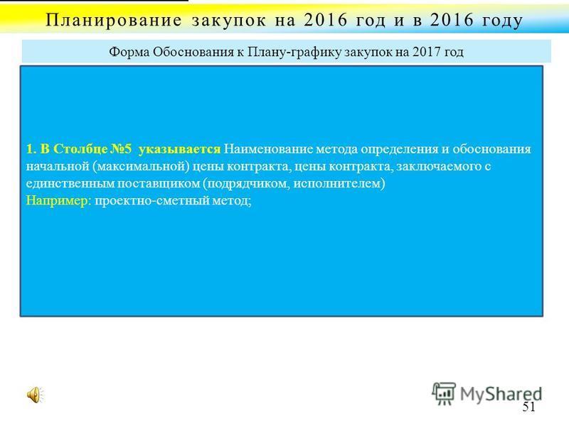 Планирование закупок на 2016 год и в 2016 году Форма Обоснования к Плану-графику закупок на 2017 год 1. В Столбце 5 указывается Наименование метода определения и обоснования начальной (максимальной) цены контракта, цены контракта, заключаемого с един