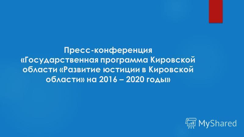 Пресс-конференция «Государственная программа Кировской области «Развитие юстиции в Кировской области» на 2016 – 2020 годы»