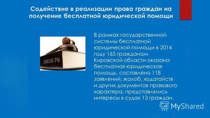 Содействие в реализации права граждан на получение бесплатной юридической помощи 12 В рамках государственной системы бесплатной юридической помощи в 2014 году 165 гражданам Кировской области оказана бесплатная юридическая помощь, составлено 118 заявл
