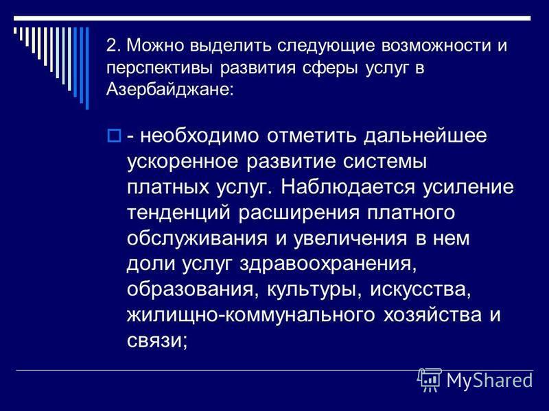2. Можно выделить следующие возможности и перспективы развития сферы услуг в Азербайджане: - необходимо отметить дальнейшее ускоренное развитие системы платных услуг. Наблюдается усиление тенденций расширения платного обслуживания и увеличения в нем