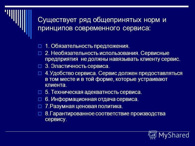 Существует ряд общепринятых норм и принципов современного сервиса: 1. Обязательность предложения. 2. Необязательность использования. Сервисные предприятия не должны навязывать клиенту сервис. 3. Эластичность сервиса. 4. Удобство сервиса. Сервис долже