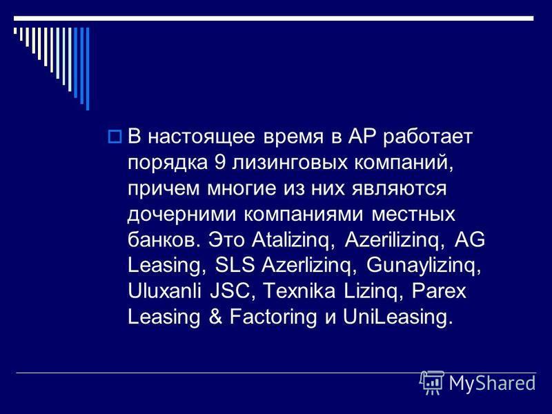 В настоящее время в АР работает порядка 9 лизинговых компаний, причем многие из них являются дочерними компаниями местных банков. Это Atalizinq, Azerilizinq, AG Leasing, SLS Azerlizinq, Gunaylizinq, Uluxanli JSC, Texnika Lizinq, Parex Leasing & Facto