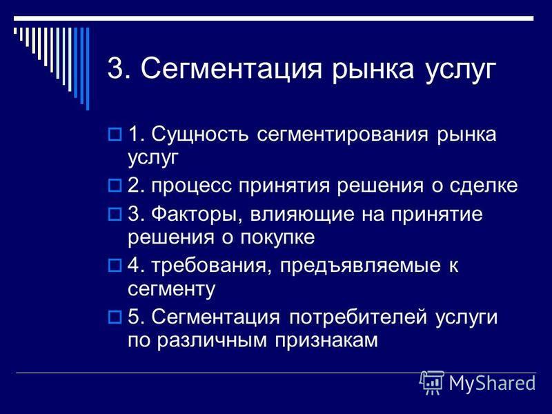 3. Сегментация рынка услуг 1. Сущность сегментирования рынка услуг 2. процесс принятия решения о сделке 3. Факторы, влияющие на принятие решения о покупке 4. требования, предъявляемые к сегменту 5. Сегментация потребителей услуги по различным признак