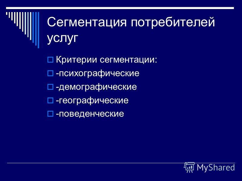 Сегментация потребителей услуг Критерии сегментации: -психографические -демографические -географические -поведенческие