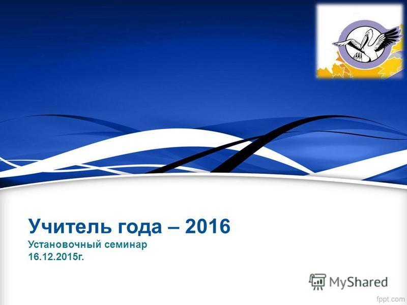 Учитель года – 2016 Установочный семинар 16.12.2015 г.