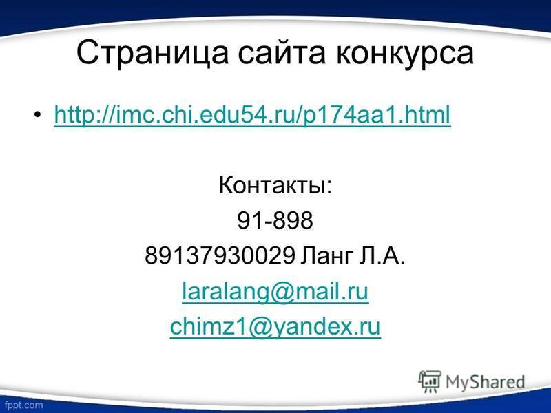 Страница сайта конкурса http://imc.chi.edu54.ru/p174aa1. html Контакты: 91-898 89137930029 Ланг Л.А. laralang@mail.ru chimz1@yandex.ru