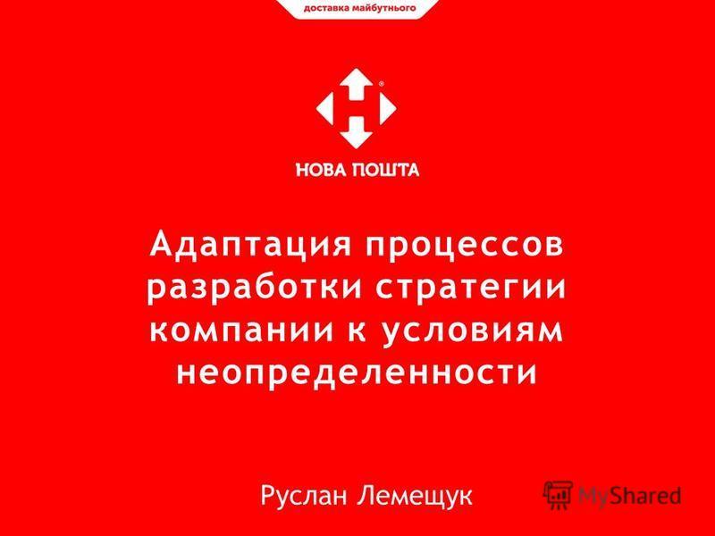 Адаптация процессов разработки стратегии компании к условиям неопределенности Руслан Лемещук