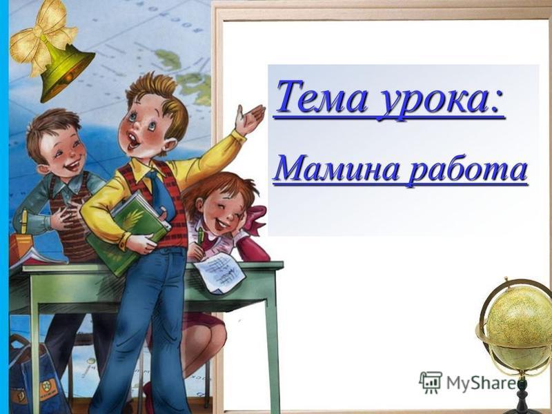 Балакирева Татьяна Анатольевна, МОУ СОШ 256 г. Фокино Тема урока: Мамина работа