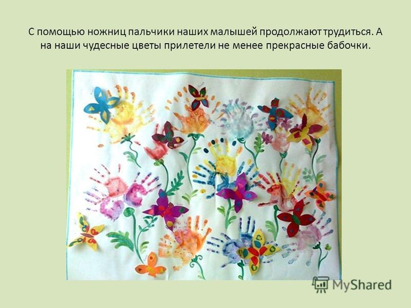 С помощью ножниц пальчики наших малышей продолжают трудиться. А на наши чудесные цветы прилетели не менее прекрасные бабочки.