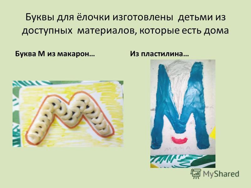 Буквы для ёлочки изготовлены детьми из доступных материалов, которые есть дома Буква М из макарон…Из пластилина…