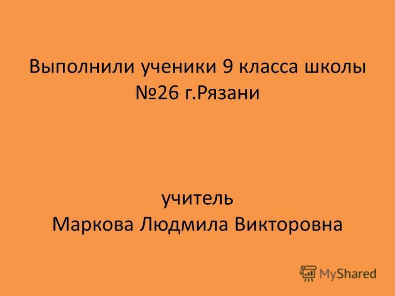 Выполнили ученики 9 класса школы 26 г.Рязани учитель Маркова Людмила Викторовна