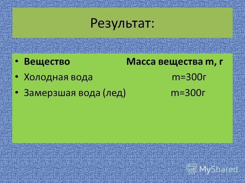 Результат: Вещество Масса вещества m, г Холодная вода m=300 г Замерзшая вода (лед) m=300 г