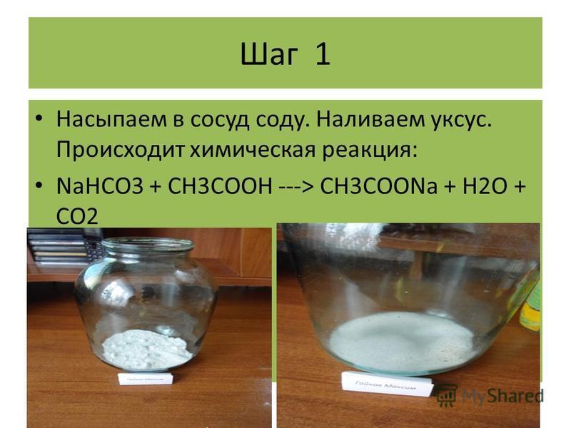 Шаг 1 Насыпаем в сосуд соду. Наливаем уксус. Происходит химическая реакция: NaHCO3 + CH3COOH ---> CH3COONa + H2O + CO2