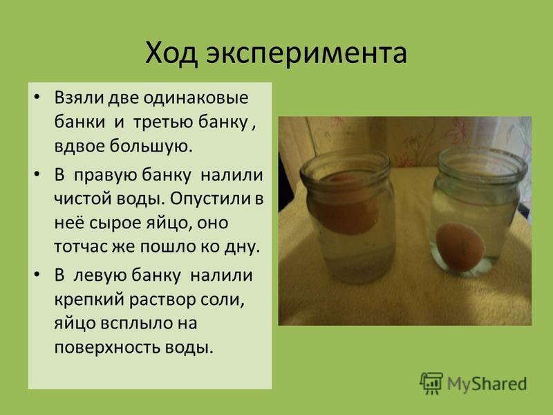 Ход эксперимента Взяли две одинаковые банки и третью банку, вдвое большую. В правую банку налили чистой воды. Опустили в неё сырое яйцо, оно тотчас же пошло ко дну. В левую банку налили крепкий раствор соли, яйцо всплыло на поверхность воды.