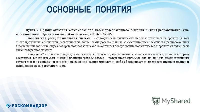 ОСНОВНЫЕ ПОНЯТИЯ Пункт 2 Правил оказания услуг связи для целей телевизионного вещания и (или) радиовещания, утв. постановлением Правительства РФ от 22 декабря 2006 г. 785: