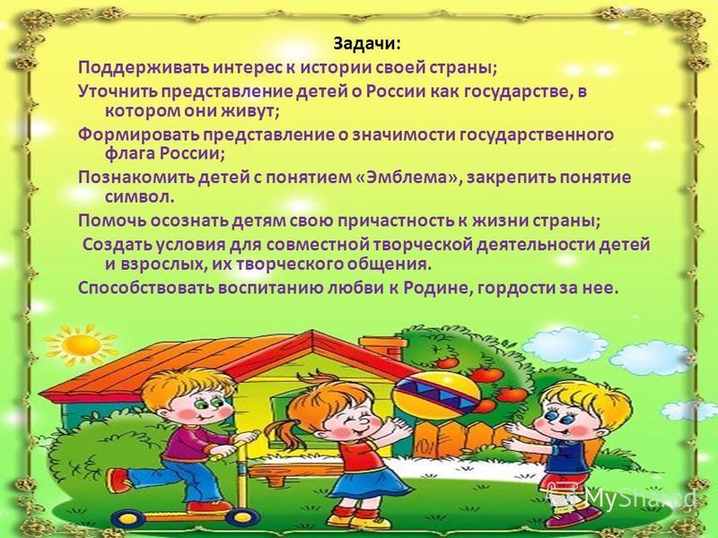 Задачи: Поддерживать интерес к истории своей страны; Уточнить представление детей о России как государстве, в котором они живут; Формировать представление о значимости государственного флага России; Познакомить детей с понятием «Эмблема», закрепить п