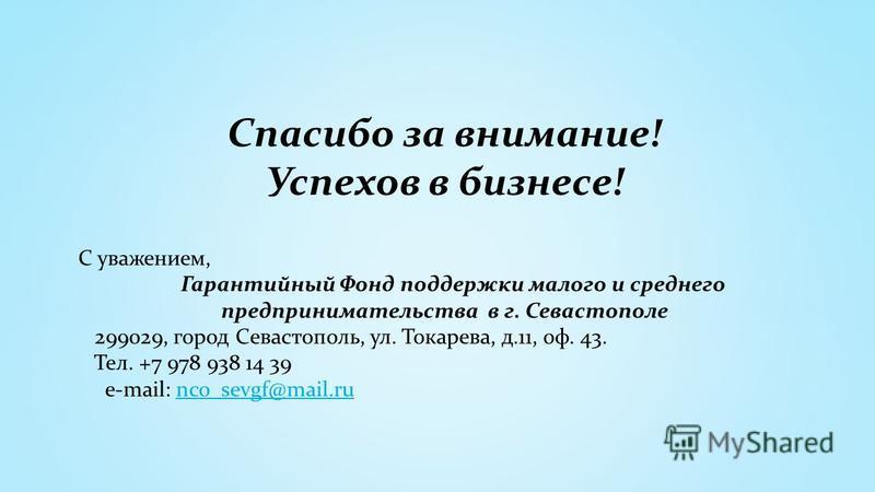 Спасибо за внимание! Успехов в бизнесе! С уважением, Гарантийный Фонд поддержки малого и среднего предпринимательства в г. Севастополе 299029, город Севастополь, ул. Токарева, д.11, оф. 43. Тел. +7 978 938 14 39 e-mail: nco_sevgf@mail.runco_sevgf@mai