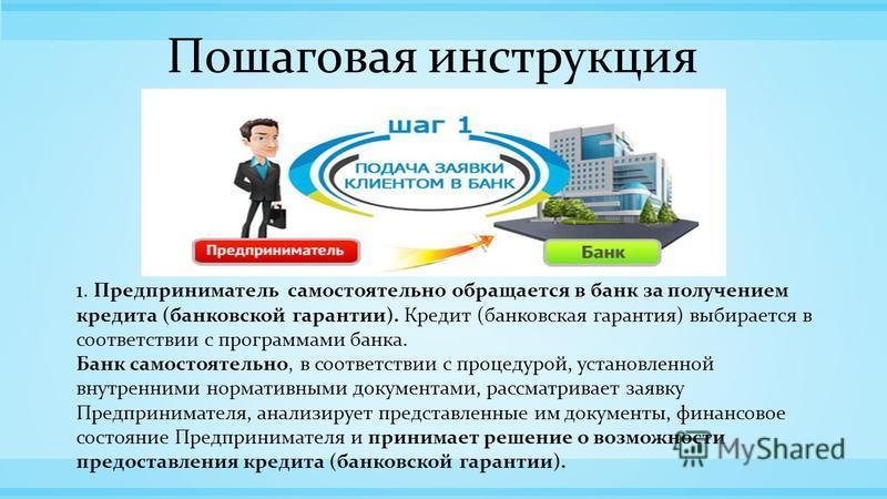 Пошаговая инструкция 1. Предприниматель самостоятельно обращается в банк за получением кредита (банковской гарантии). Кредит (банковская гарантия) выбирается в соответствии с программами банка. Банк самостоятельно, в соответствии с процедурой, устано