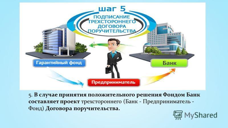 5. В случае принятия положительного решения Фондом Банк составляет проект трехстороннего (Банк - Предприниматель - Фонд) Договора поручительства.