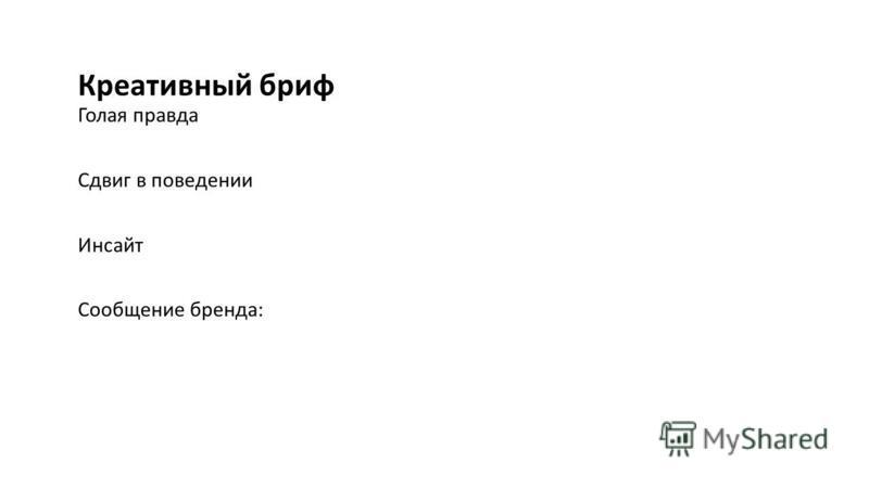 Креативный бриф Голая правда Сдвиг в поведении Инсайт Сообщение бренда: