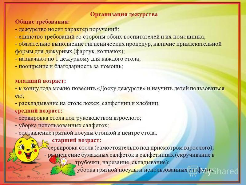 http://mykids.ucoz.ru/ Организация дежурства Общие требования: - дежурство носит характер поручений; - единство требований со стороны обоих воспитателей и их помощника; - обязательно выполнение гигиенических процедур, наличие привлекательной формы дл