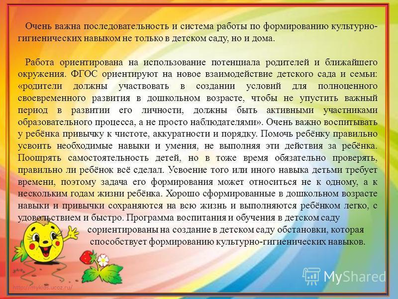 http://mykids.ucoz.ru/ Очень важна последовательность и система работы по формированию культурно- гигиенических навыком не только в детском саду, но и дома. Работа ориентирована на использование потенциала родителей и ближайшего окружения. ФГОС ориен