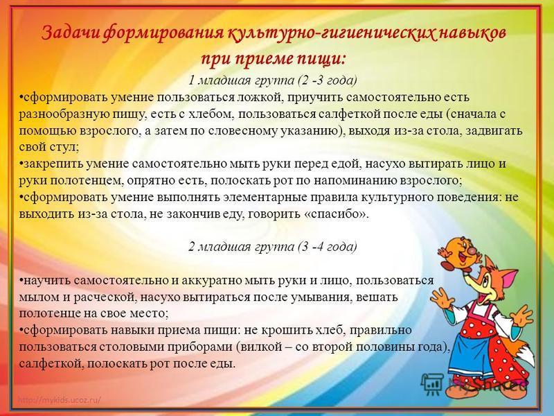 http://mykids.ucoz.ru/ Задачи формирования культурно-гигиенических навыков при приеме пищи: 1 младшая группа (2 -3 года) сформировать умение пользоваться ложкой, приучить самостоятельно есть разнообразную пищу, есть с хлебом, пользоваться салфеткой п