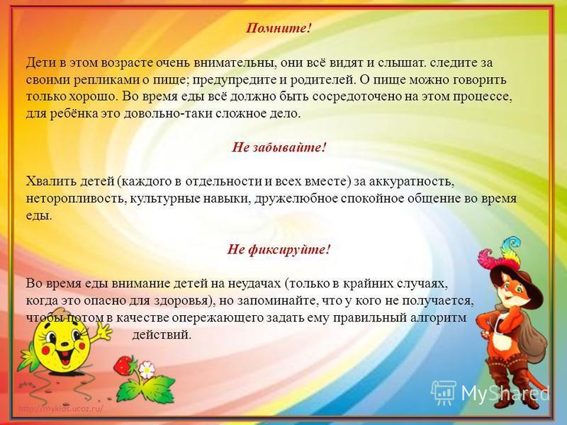 http://mykids.ucoz.ru/ Помните! Дети в этом возрасте очень внимательны, они всё видят и слышат. следите за своими репликами о пище; предупредите и родителей. О пище можно говорить только хорошо. Во время еды всё должно быть сосредоточено на этом проц