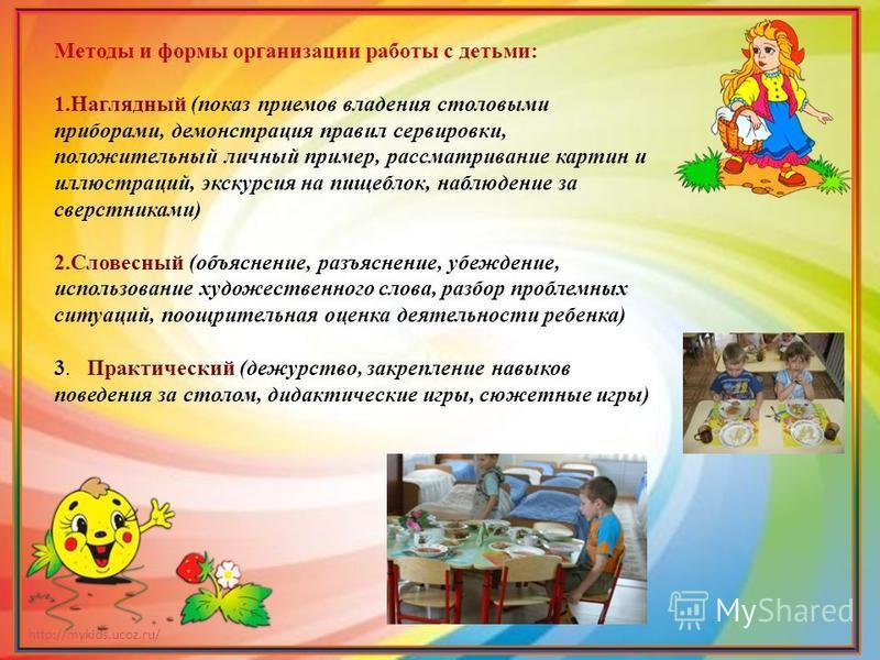 http://mykids.ucoz.ru/ Методы и формы организации работы с детьми: 1. Наглядный (показ приемов владения столовыми приборами, демонстрация правил сервировки, положительный личный пример, рассматривание картин и иллюстраций, экскурсия на пищеблок, набл