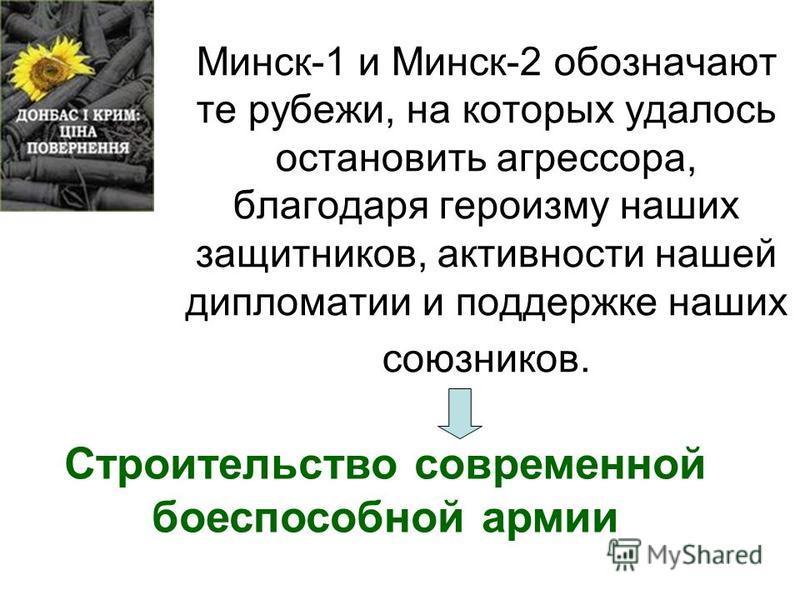 Минск-1 и Минск-2 обозначают те рубежи, на которых удалось остановить агрессора, благодаря героизму наших защитников, активности нашей дипломатии и поддержке наших союзников. Строительство современной боеспособной армии