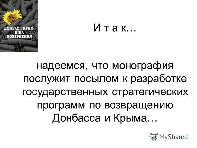 И т а к… надеемся, что монография послужит посылом к разработке государственных стратегических программ по возвращению Донбасса и Крыма…