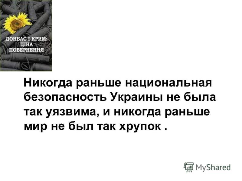 Никогда раньше национальная безопасность Украины не была так уязвима, и никогда раньше мир не был так хрупок.