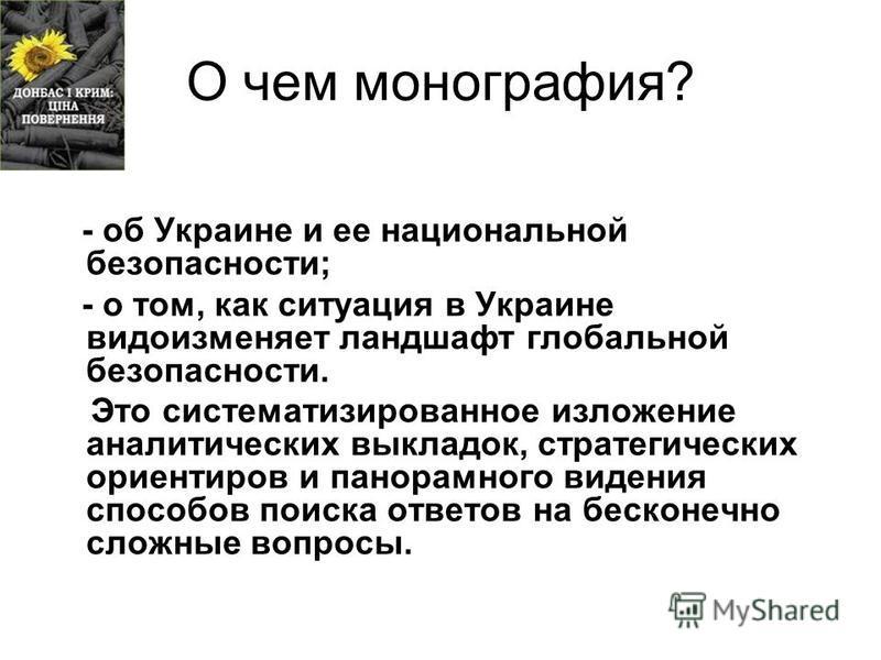 О чем монография? - об Украине и ее национальной безопасности; - о том, как ситуация в Украине видоизменяет ландшафт глобальной безопасности. Это систематизированное изложение аналитических выкладок, стратегических ориентиров и панорамного видения сп