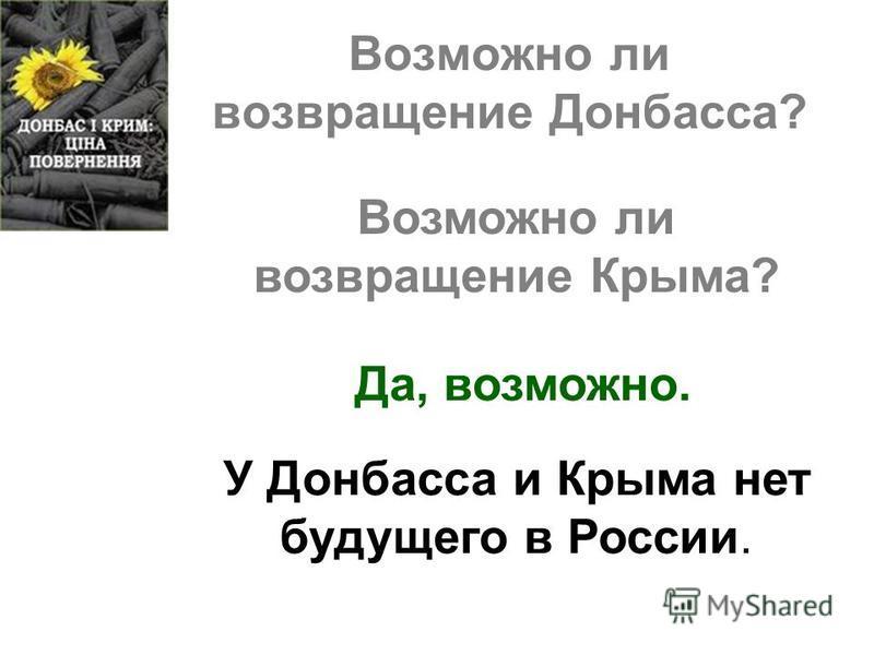 Возможно ли возвращение Донбасса? Возможно ли возвращение Крыма? Да, возможно. У Донбасса и Крыма нет будущего в России.