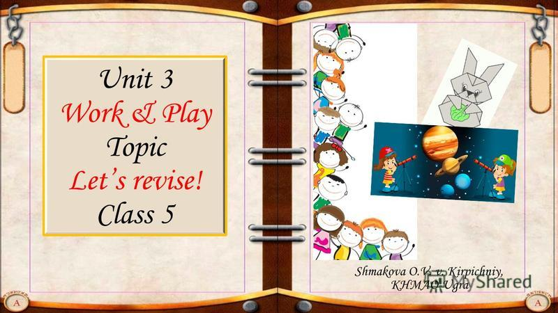 Unit 3 Work & Play Topic Lets revise! Class 5 Shmakova O.V. v. Kirpichniy, KHMAO-Ugra