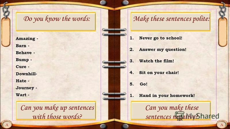 Amazing - Barn - Behave - Bump - Cure - Downhill- Hate - Journey - Wart - Do you know the words: 1. Never go to school! 2. Answer my question! 3. Watch the film! 4. Sit on your chair! 5. Go! 1. Hand in your homework! Make these sentences polite: Can