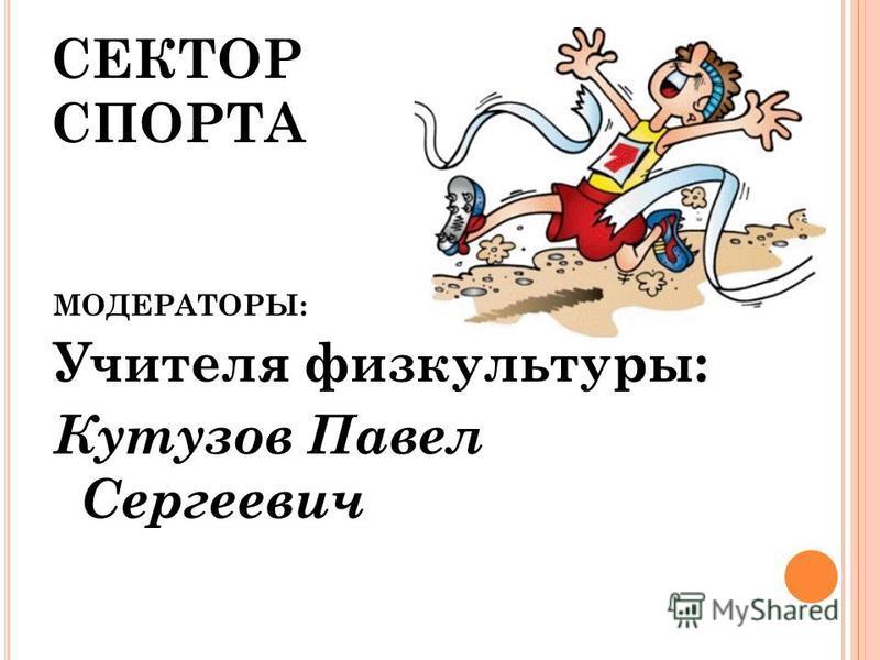 СЕКТОР СПОРТА МОДЕРАТОРЫ: Учителя физкультуры: Кутузов Павел Сергеевич