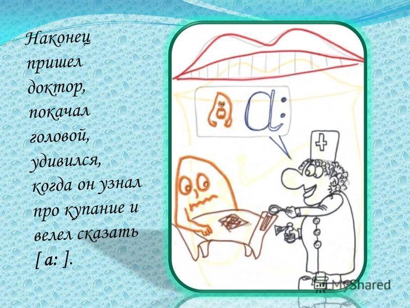 Наконец пришел доктор, покачал головой, удивился, когда он узнал про купание и велел сказать [ a: ].
