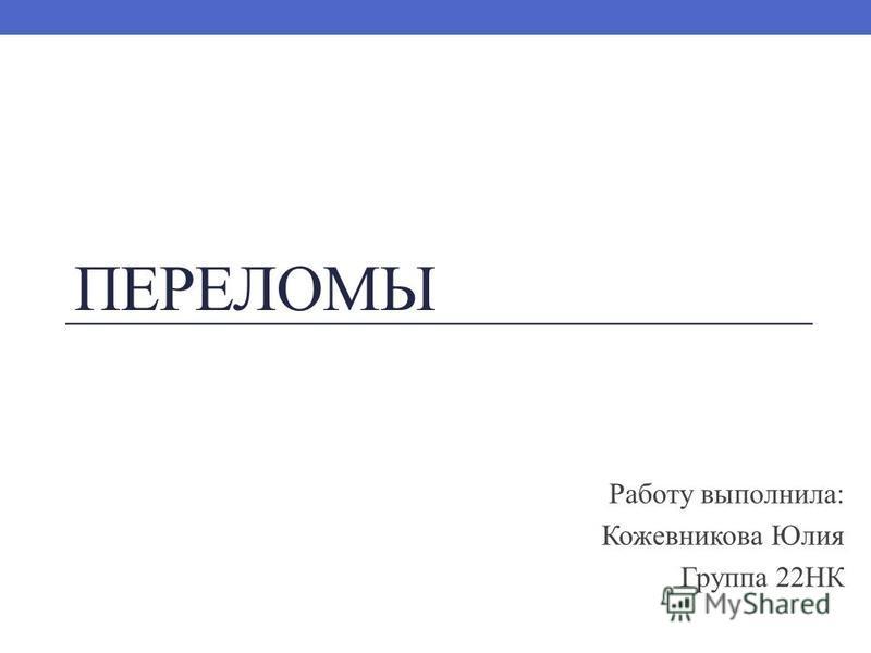 ПЕРЕЛОМЫ Работу выполнила: Кожевникова Юлия Группа 22НК