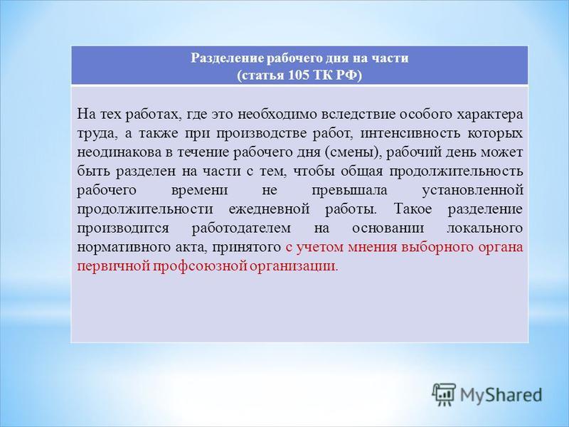 Разделение рабочего дня на части (статья 105 ТК РФ) На тех работах, где это необходимо вследствие особого характера труда, а также при производстве работ, интенсивность которых неодинакова в течение рабочего дня (смены), рабочий день может быть разде