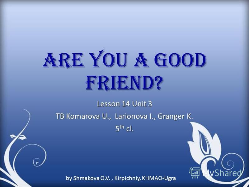 Are you a good friend? Lesson 14 Unit 3 TB Komarova U., Larionova I., Granger K. 5 th cl. by Shmakova O.V., Kirpichniy, KHMAO-Ugra