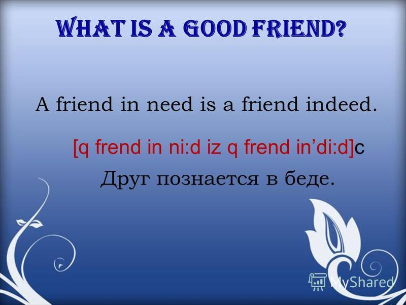 What is a good friend? A friend in need is a friend indeed. Друг познается в беде. [q frend in ni:d iz q frend indi:d]c