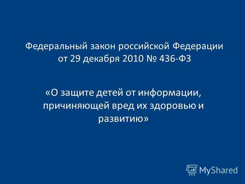 Федеральный закон российской Федерации от 29 декабря 2010 436-ФЗ «О защите детей от информации, причиняющей вред их здоровью и развитию»