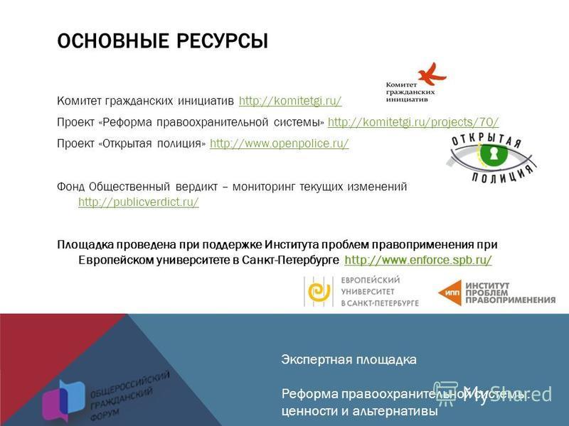 ОСНОВНЫЕ РЕСУРСЫ Комитет гражданских инициатив http://komitetgi.ru/http://komitetgi.ru/ Проект «Реформа правоохранительной системы» http://komitetgi.ru/projects/70/http://komitetgi.ru/projects/70/ Проект «Открытая полиция» http://www.openpolice.ru/ht