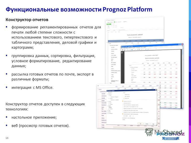 Функциональные возможности Prognoz Platform 16 Конструктор отчетов формирование регламентированных отчетов для печати любой степени сложности с использованием текстового, гипертекстового и табличного представления, деловой графики и картограмм; групп