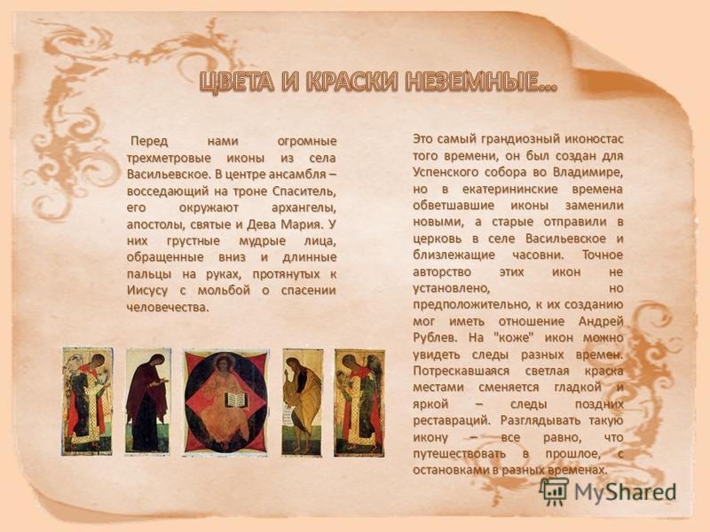 Это самый грандиозный иконостас того времени, он был создан для Успенского собора во Владимире, но в екатерининские времена обветшавшие иконы заменили новыми, а старые отправили в церковь в селе Васильевское и близлежащие часовни. Точное авторство эт