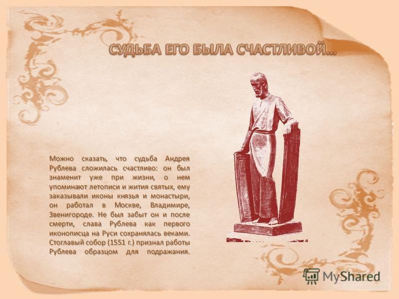 Можно сказать, что судьба Андрея Рублева сложилась счастливо: он был знаменит уже при жизни, о нем упоминают летописи и жития святых, ему заказывали иконы князья и монастыри, он работал в Москве, Владимире, Звенигороде. Не был забыт он и после смерти