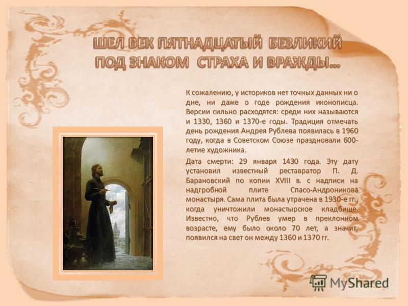 К сожалению, у историков нет точных данных ни о дне, ни даже о годе рождения иконописца. Версии сильно расходятся: среди них называются и 1330, 1360 и 1370-е годы. Традиция отмечать день рождения Андрея Рублева появилась в 1960 году, когда в Советско