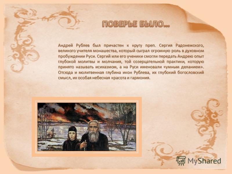 Андрей Рублев был причастен к кругу преп. Сергия Радонежского, великого учителя монашества, который сыграл огромную роль в духовном пробуждении Руси. Сергий или его ученики смогли передать Андрею опыт глубокой молитвы и молчания, той созерцательной п