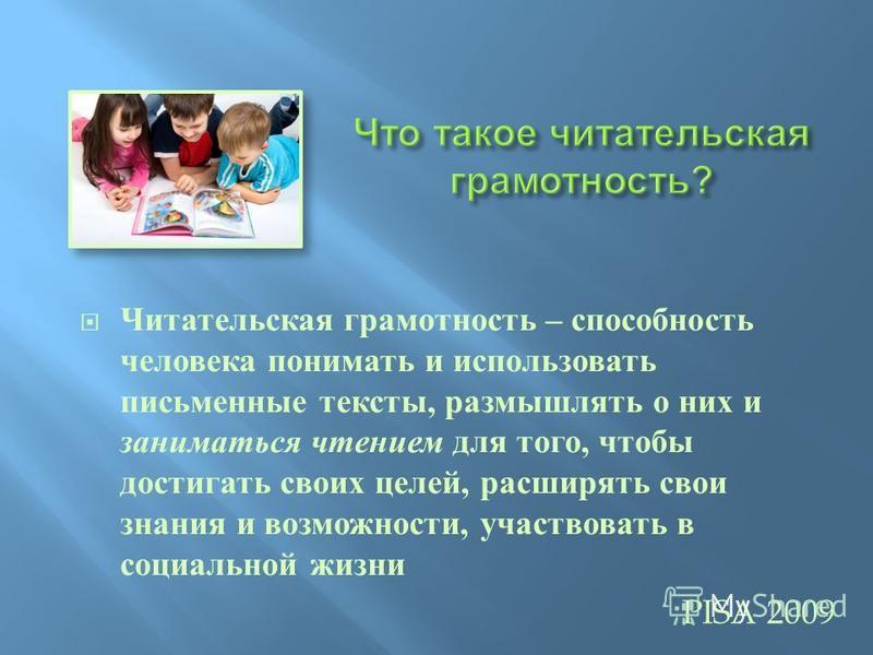 Читательская грамотность – способность человека понимать и использовать письменные тексты, размышлять о них и заниматься чтением для того, чтобы достигать своих целей, расширять свои знания и возможности, участвовать в социальной жизни PISA 2009